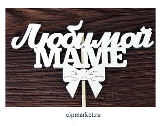 Топпер деревянный белый (с бантом) Любимой маме. Размер надписи: 12*6,8 см. - фото 6426