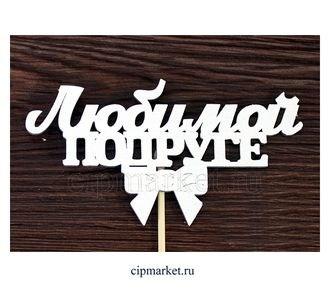 Топпер деревянный белый (с бантом) Любимой подруге. Размер надписи: 12*6,4 см. - фото 6430