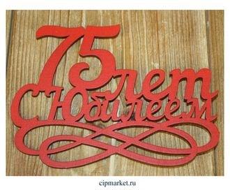 Топпер деревянный красный (вензель) 75 лет. С Юбилеем. Размер: 14*30 см - фото 7154