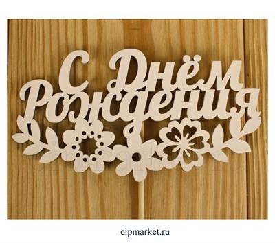 Топпер деревянный, Белый С Днем рождения с цветами.  Размер : 12*28 см - фото 8519