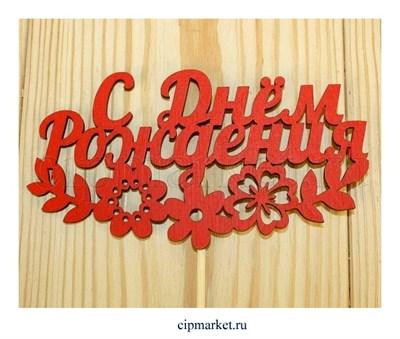 Топпер деревянный, Красный С Днем рождения с цветами.  Размер : 12*28 см - фото 8521